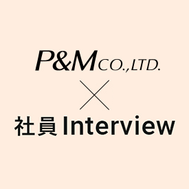 P&MCO.,LTD×社員Interview